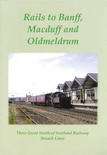 Image for Rails to Banff, Macduff and Oldmeldrum: Three Great North of Scotland Railway Branch Lines