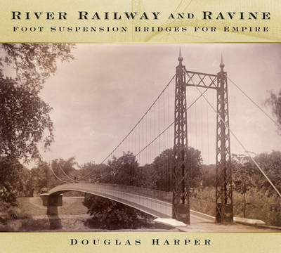 Image for River, Railway and Ravine: Foot Suspension Bridges for Empire