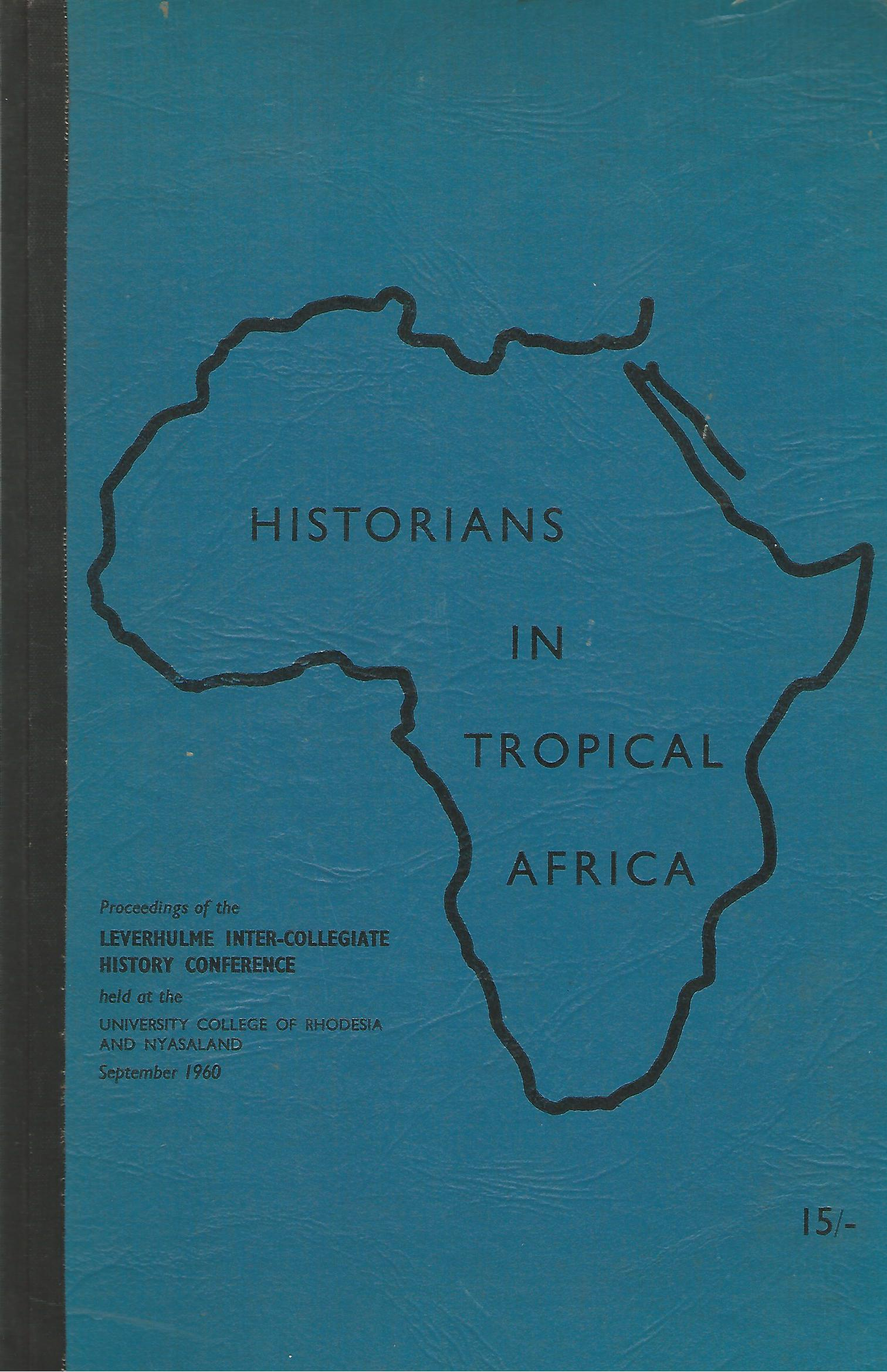 Image for Historians in Tropical Africa: Proceedings of the Leverhulme Inter-Collegiate History Conference held at the University College of Rhodesia and Nyasaland, September 1960.