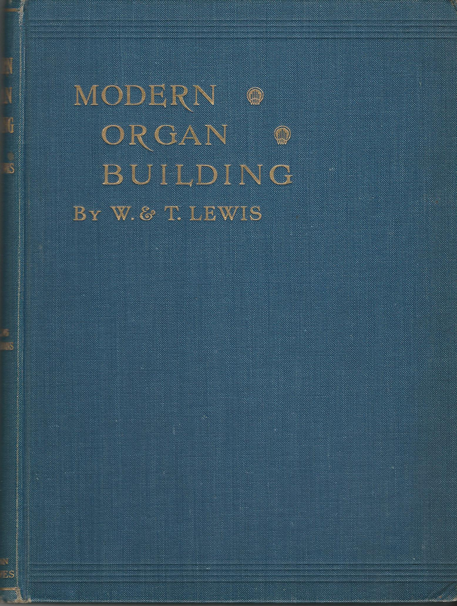 Image for Modern Organ Building; Being a Practical Explanation and Description of the whole Art of Organ Construction, with especial regard to Pneumatic Action; Including Chapters on Tuning, Voicing etc.