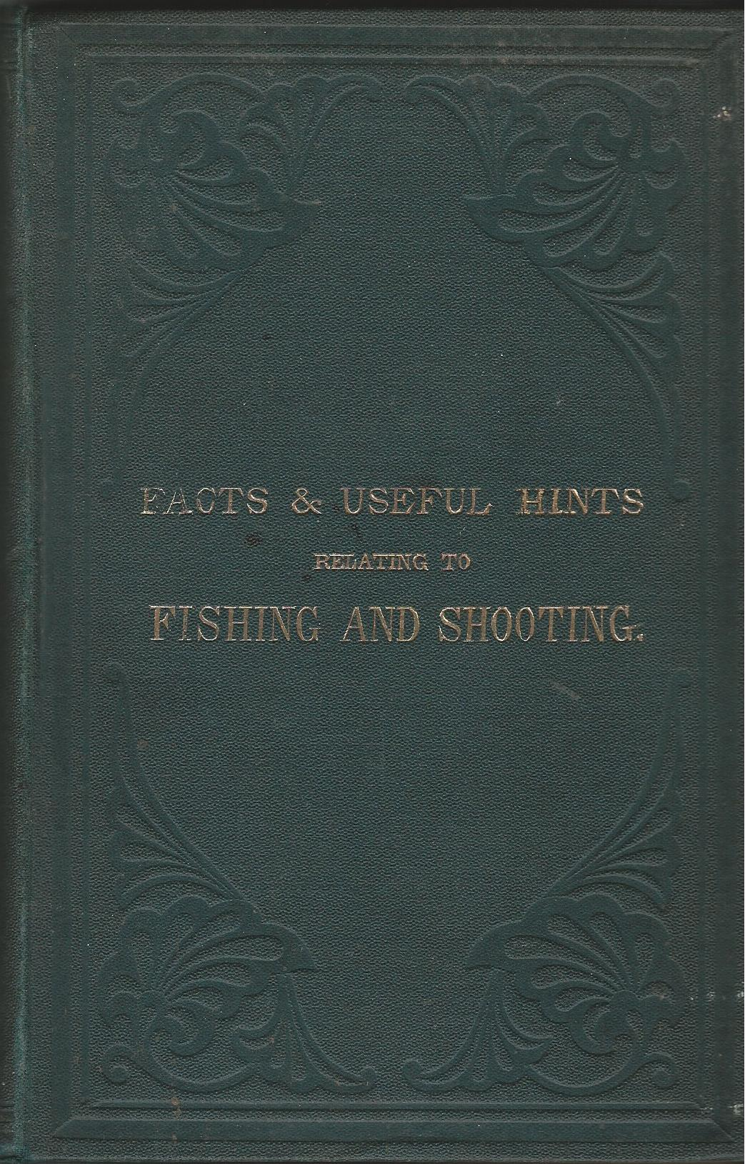Image for Facts and Useful Hints Relating to Fishing and Shooting: Being a Collection of Various Methods for Capturing Birds, Beasts, Vermin, and Fish; Together with a Great Variety of Recipes of All Kinds Useful to the Fisherman and Sportsman to which is added: A List of Recipes for the Management and Cure of Dogs in Disease.