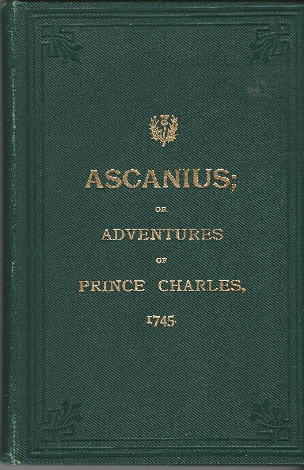 Image for Ascanius; or, The Young Adventurer: Countaining An Impertial History of the Rebellion in Scotland in the Years 1745, 1746; to which are added, A Journal of the Adventures and Miraculous Escape of the Young Chevalier and a description of the Manners of the Highlanders, their Dress, Armour, &c.