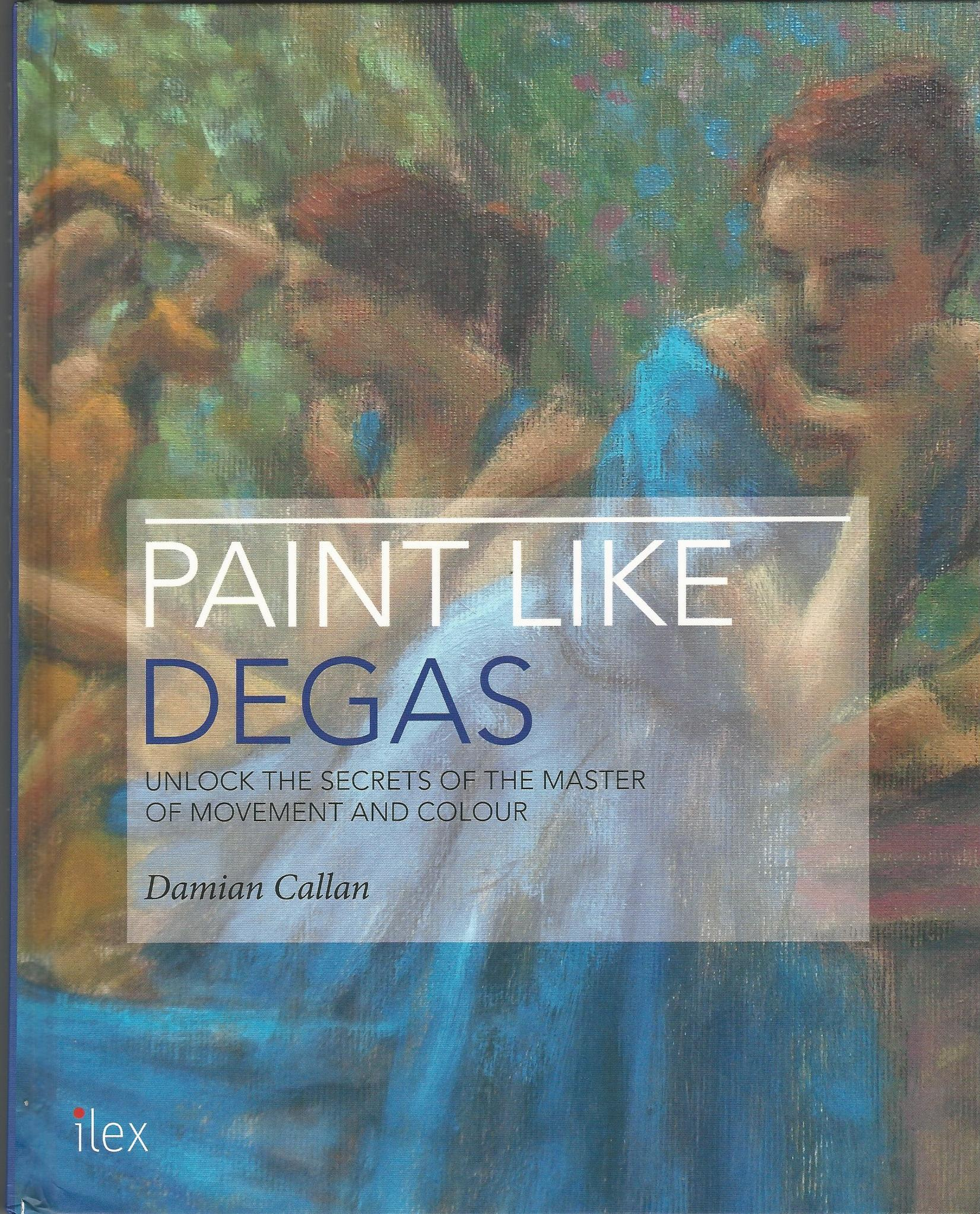 Image for Paint Like Degas: Unlock the Secrets of the Master of Movement and Colour