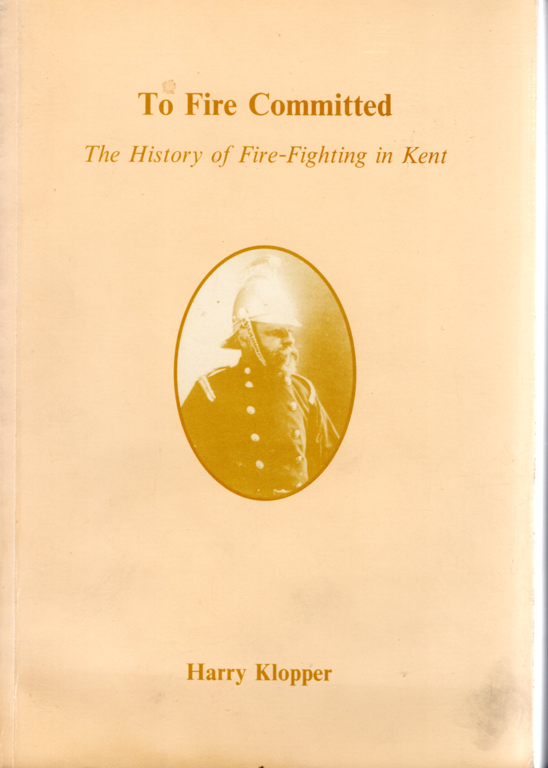 Image for To Fire Committed The History of Fire-Fighting in Kent