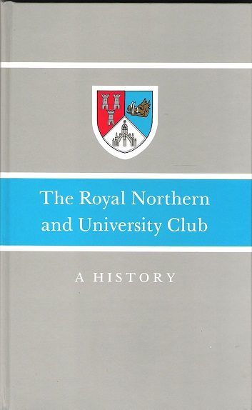 Image for The Royal Northern and University Club: A History. Plus Supplementary History 1989-2004