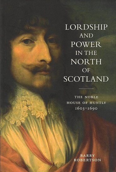 Image for Lordship and Power in the North of Scotland: The Noble House of Huntly 1603-1690.