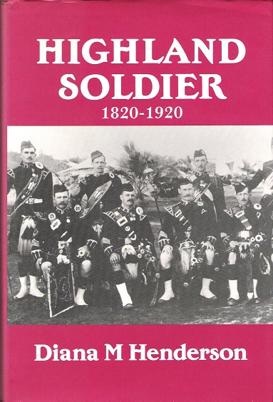 Image for Highland Soldier: A Social Study of the Highland Regiments, 1820-1920